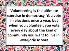 Volunteering is the ultimate exercise in democracy. You vote in elections a year, but when you volunteer, you vote every day about the kind of community you want to live in. - Marjorie Moore quote