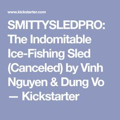 SMITTYSLEDPRO: The Indomitable Ice-Fishing Sled (Canceled) by Vinh Nguyen & Dung Vo — Kickstarter