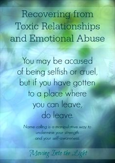 You may be accused of being selfish or cruel, but if you have gotten to a place where you can leave, do leave. Name calling is a manipulative way to undermine your strength & your self-awareness.
