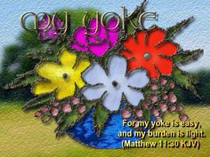 For my yoke is easy, and my burden is light  Matthew 11:30