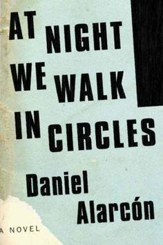 Daniel Alarcón, At Night We Walk in Circles