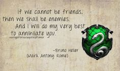 Slytherin: If we cannot be friends, then we shall be enemies. And I will do my very best to annihilate you