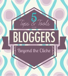 5 Tips and Tools for Bloggers (Beyond the Cliche)