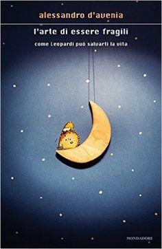 Amazon.it: L'arte di essere fragili. Come Leopardi può salvarti la vita - Alessandro D'Avenia - Libri