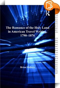 The Romance of the Holy Land in American Travel Writing, 1790–1876    :  This book is the first to engage with the full range of American travel writing about nineteenth-century Ottoman Palestine, and the first to acknowledge the influence of the late-eighteenth-century Barbary captivity narrative on nineteenth-century travel writing about the Middle East. Brian Yothers argues that American travel writing about the Holy Land forms a coherent, if greatly varied, tradition, which can onl...
