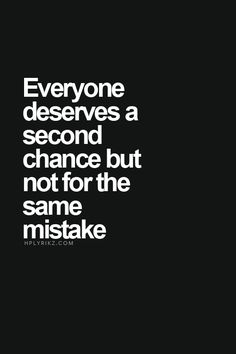 """Everyone deserves a second chance but not for the same mistake."""
