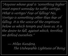 """Anyone whose goal is 'something higher' must expect someday to suffer vertigo. What is vertigo? Fear of falling? No, Vertigo is something other than fear of falling. It is the voice of the emptiness below us which tempts and lures us, it is the desire to fall, against which, terrified, we defend ourselves.""  —	Milan Kundera, The Unbearable Lightness of Being"