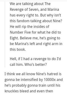 Nine in The Revenge of Seven<<<he seems so tough and stuff but now when he hurt marina he's going to be all protective and he's also gonna wanna get Ella back and oh my God nine in the revenge of seven will cause my death