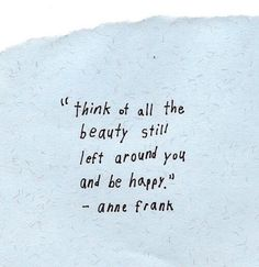 """think at all the beauty still left around you and be happy"" - Anne Frank"