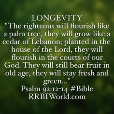 https://flic.kr/p/GEnDg4 | RRBI-BibleVerseSign-Longevity_Psalm92 | LONGEVITY The righteous will flourish like a palm tree, they will grow like a cedar of Lebanon; planted in the house of the Lord, they will flourish in the courts of our God. They will still bear fruit in old age, they will stay fresh and green... Psalm 92:12-14 #Bible http://RRBIWorld.com