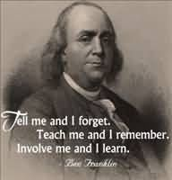 Tell me and I forget.  Teach me and I remember.  Involve me and I learn. - Ben Franklin (scheduled via http://www.tailwindapp.com?utm_source=pinterest&utm_medium=twpin&utm_content=post57761038&utm_campaign=scheduler_attribution)