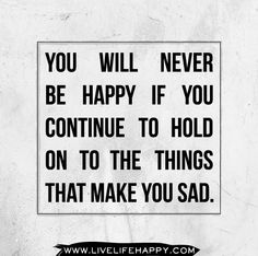 You will never be happy if you continue to hold on to the things that make you sad. by deeplifequotes, via Flickr