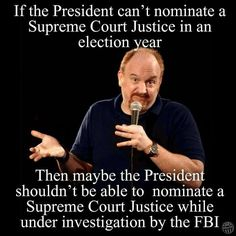 Louis C.K If the president can't nominate a Supreme Court Justice in an election year. Then maybe the president shouldn't be able to nominate a Supreme Court Justice while under investigation by the FBI