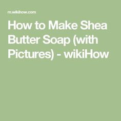 How to Make Shea Butter Soap (with Pictures) - wikiHow