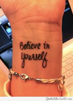 Believe in Yourself. I love everything about this tattoo; the saying, the placement, the font, everything!