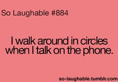 I walk around in circles when I talk on the phone so laughable Sign Quotes, True Quotes, Qoutes, Funny Quotes, Clean Funny Memes, You Funny, Funny Stuff, So Laughable, Say That Again