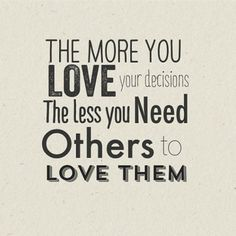 Life QUOTE :    The more you love your decisions the less you need others to love them  - #Life https://quotestime.net/life-quotes-the-more-you-love-your-decisions-the-less-you-need-others-to-2/