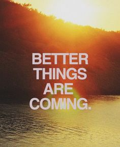 February 12th 2013 / Quote #140 Better Things Are Coming