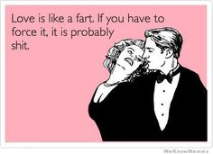 Love is like a fart...   HAHAHA!