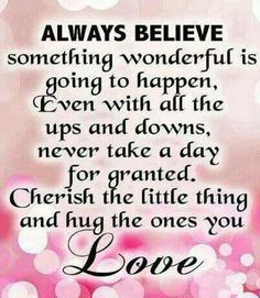 Always believe in the good, love and cherish people. Live good