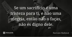 Se um sacrifício é uma tristeza para ti, e não uma alegria, então não o faças, não és digno dele. — Romain Rolland