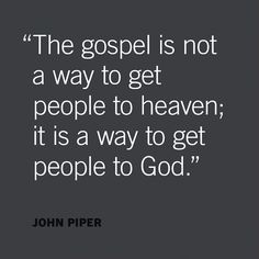 """""""Christ did not die to forgive sinners who go on treasuring anything above seeing and savoring God. And people who would be happy in heaven if Christ were not there, will not be there. The gospel is not a way to get people to heaven; it is a way to get people to God. It's a way of overcoming every obstacle to everlasting joy in God. If we don't want God above all things, we have not been converted by the gospel."""" - John Piper"""