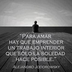 """""""Para #Amar hay que emprender un trabajo interior que sólo la #Soledad hace posible."""" #AlejandroJodorowsky #Citas #Frases"""