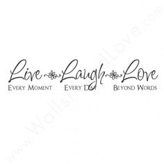 """""""Live Every Moment. Laugh Every Day. Love Beyond Words."""""""