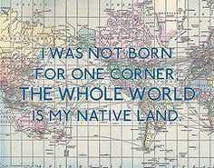 I was not born for one corner, the whole world is my native land. #travel #quotes #live