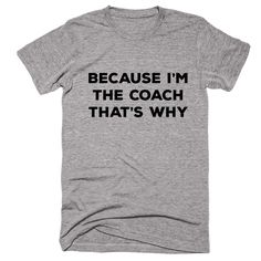 Because I m The Coach That s Why T-SHIRT