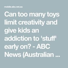 Can too many toys limit creativity and give kids an addiction to 'stuff' early on? - ABC News (Australian Broadcasting Corporation)