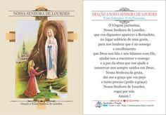 *Nossa Senhora de Lourdes * Ó Virgem puríssima, Nossa Senhora de Lourdes, que vos dignastes aparecer a Bernadete, no lugar solitário de uma gruta, para nos lembrar que é no sossego e recolhimento que Deus nos fala e nós falamos com Ele, ajuda...
