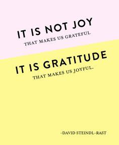 It is not joy that makes us grateful, it is gratitude that makes us joyful.