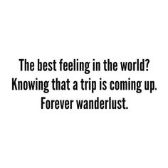 The best feeling in the world? Knowing that a trip is coming up. Forever wanderlust.