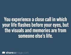 You experience a close call in which your life flashes before your eyes, but the visuals and memories are from someone else's life.