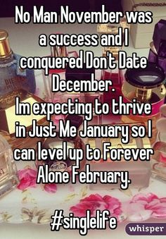 #singlelife #conquered #expecting #november #december #february #success #january #forever #thrive #alone #level #dont #date #justNo Man November was a success and I conquered Don't Date December. Im expecting to thrive in Just Me January so I can level up to Forever Alone February.