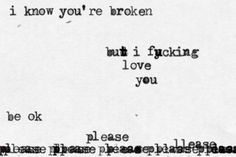 """""""I know you're broken but I fucking love you. Daily Motivational Quotes, Me Quotes, Inspirational Quotes, Book Quotes, What Is Love, Love You, My Love, Bipolar Disorder Quotes, Shattered Heart"""