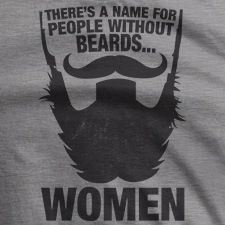 There's a name for people without beards... Women.