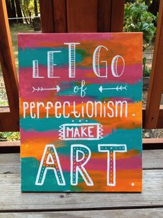 Let go of perfectionism. Make art.