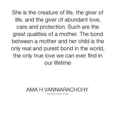 """Ama H.Vanniarachchy - """"She is the creature of life, the giver of life, and the giver of abundant love, care..."""". mothers, motherhood, ama-h-vanniarachchy, mothers-and-daughters, mothers-love"""