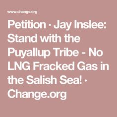 Petition · Jay Inslee: Stand with the Puyallup Tribe - No LNG Fracked Gas in the Salish Sea! · Change.org