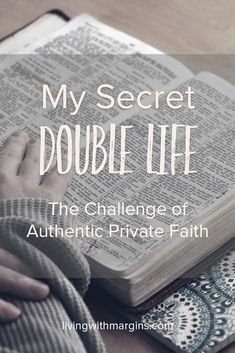 My Secret Double Life: the Challenge of Authentic Private Faith. Why is it that I find it easier to be filled with faith when I am speaking to other people than when I am alone with my fear and worry.
