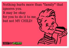 Rottenecards - Nothing hurts more than family that ignores you.  It may be okay  for you to do it to me,  but not MY CHILD!