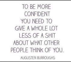 To be more confident you need to give a whole lot less of a shit about what other people think of you. - Augusten Burroughs