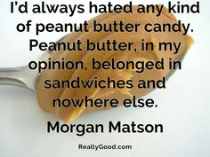 I'd always hated any kind of #peanutbutter candy. Peanut butter, in my opinion, belonged in #sandwiches and nowhere else. Morgan Matson