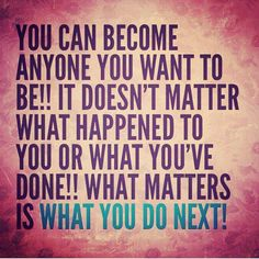 You can become anyone you want to be! It doesn't matter what happened to you or what you've done. What matters is what you do next