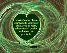 Moving energy from your head to your heart allows you to relax, release fears and doubts, and then you can move into gratitude, where miracles occur.