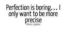 Perfection is boring.  I only want to be more precise.