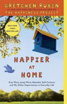 Happier at Home: How I Learned to Pay Attention, Cram My Day with What I Love, Hold More Tightly, Embrace Here, and Remember Now by Gretchen Rubin