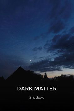 """DARK MATTER Shadows the absence of light in a place. """"Carolyn was sitting in the dark"""" synonyms:darkness, blackness, absence of light, gloom, gloominess, dimness, dullness, murk, murkiness, shadowiness, #shadow, shade, shadiness, dusk, twilight,"""